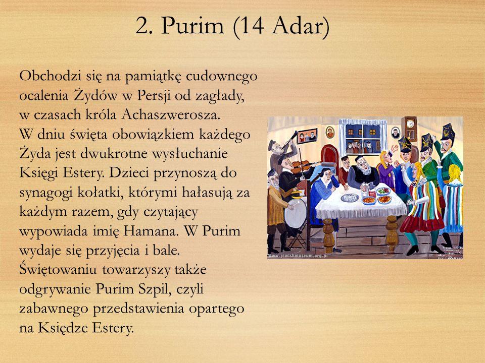 2. Purim (14 Adar)Obchodzi się na pamiątkę cudownego ocalenia Żydów w Persji od zagłady, w czasach króla Achaszwerosza.