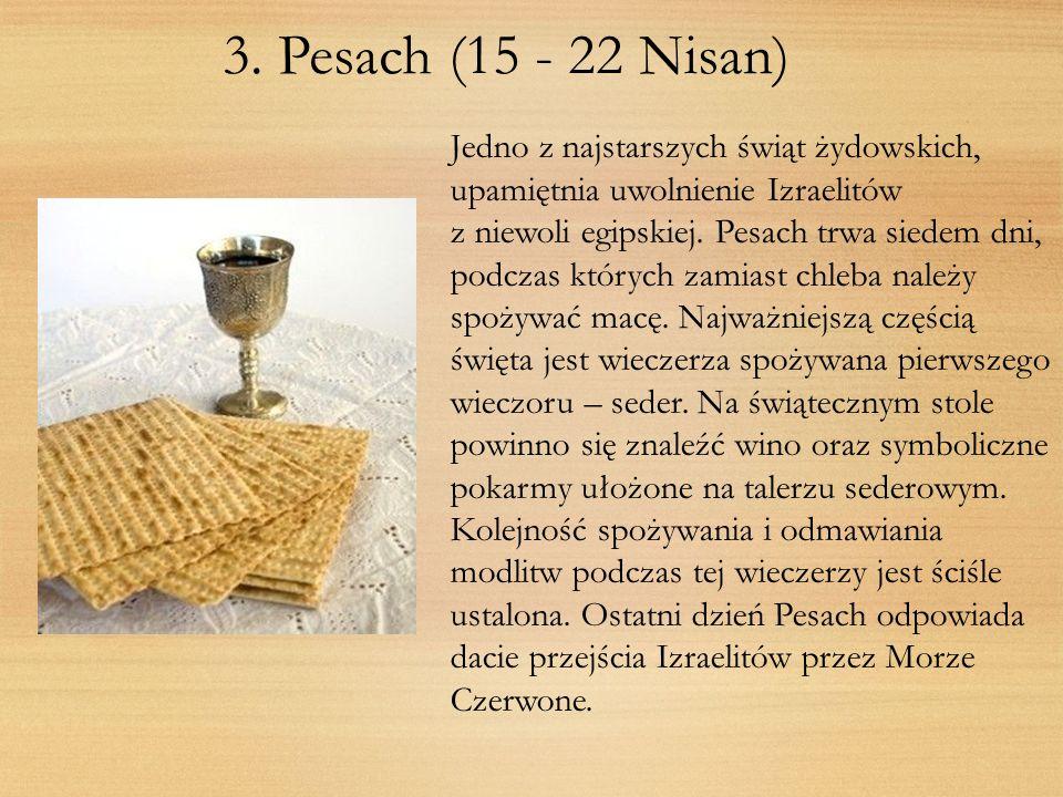 3. Pesach (15 - 22 Nisan)Jedno z najstarszych świąt żydowskich, upamiętnia uwolnienie Izraelitów.