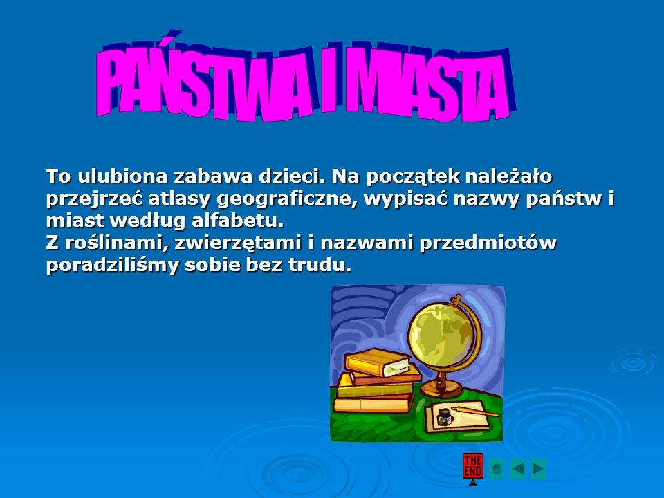 PAŃSTWA I MIASTA To ulubiona zabawa dzieci. Na początek należało przejrzeć atlasy geograficzne, wypisać nazwy państw i miast według alfabetu.