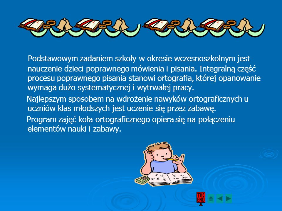 Podstawowym zadaniem szkoły w okresie wczesnoszkolnym jest nauczenie dzieci poprawnego mówienia i pisania. Integralną część procesu poprawnego pisania stanowi ortografia, której opanowanie wymaga dużo systematycznej i wytrwałej pracy.