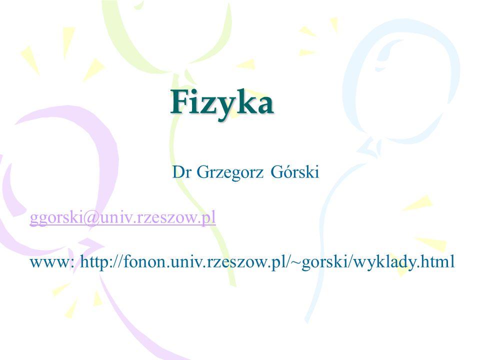 Fizyka Dr Grzegorz Górski ggorski@univ.rzeszow.pl