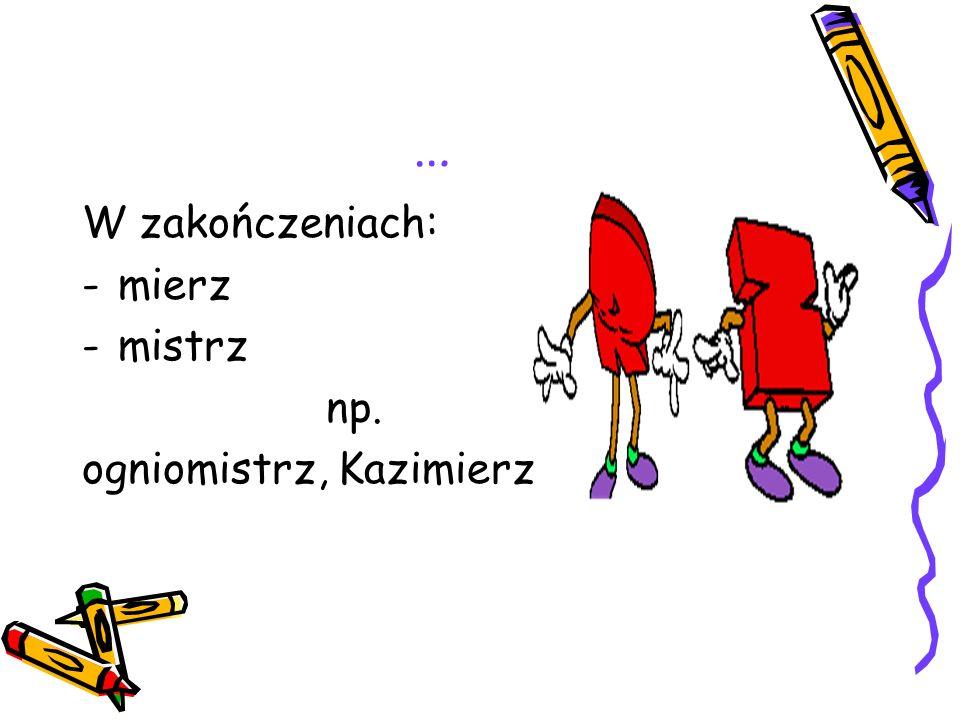 … W zakończeniach: mierz mistrz np. ogniomistrz, Kazimierz