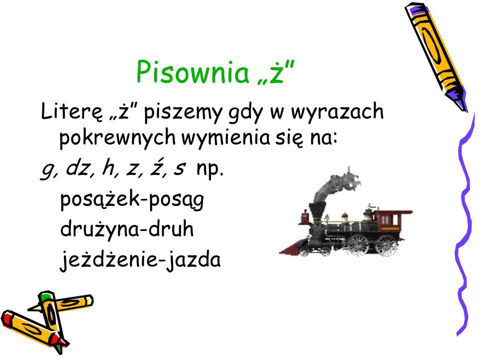 """Pisownia """"ż Literę """"ż piszemy gdy w wyrazach pokrewnych wymienia się na: g, dz, h, z, ź, s np. posążek-posąg."""
