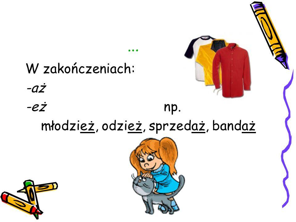 … W zakończeniach: -aż -eż np. młodzież, odzież, sprzedaż, bandaż