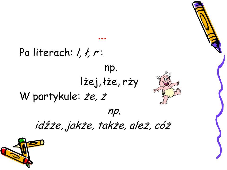 … Po literach: l, ł, r : np. lżej, łże, rży W partykule: że, ż