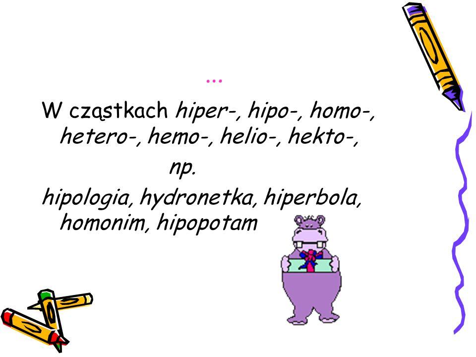 … W cząstkach hiper-, hipo-, homo-, hetero-, hemo-, helio-, hekto-,