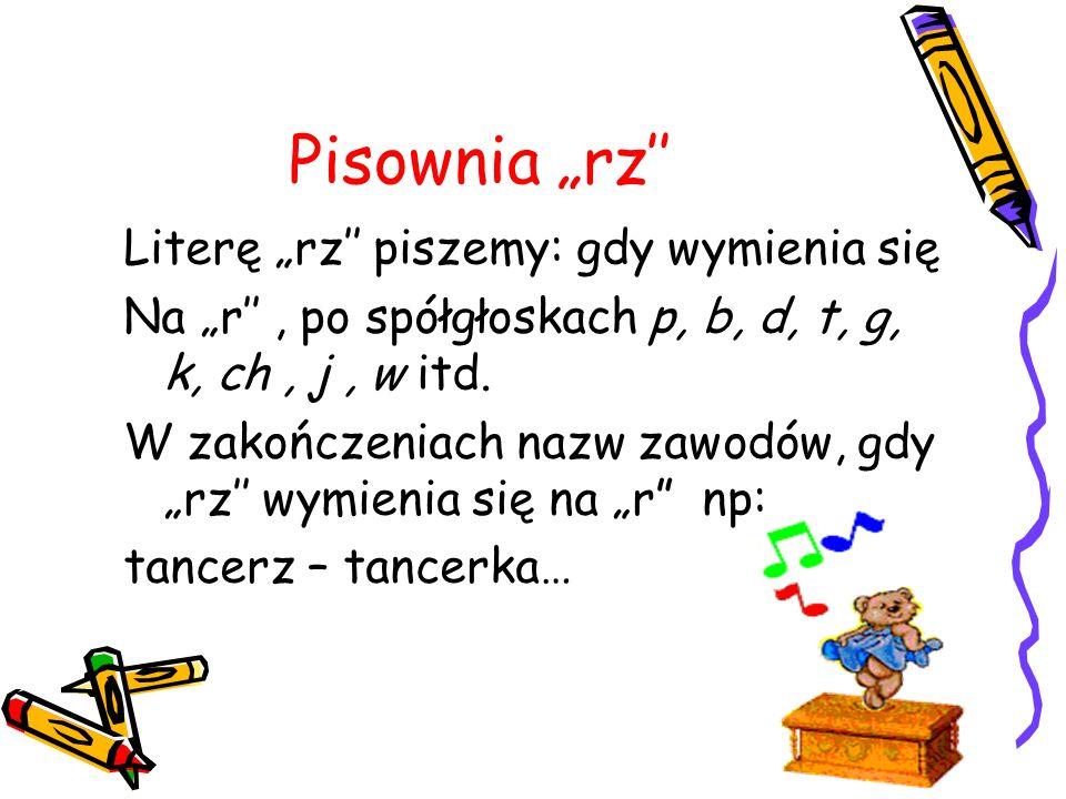 """Pisownia """"rz'' Literę """"rz'' piszemy: gdy wymienia się"""