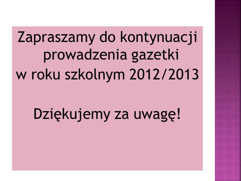 Zapraszamy do kontynuacji prowadzenia gazetki w roku szkolnym 2012/2013 Dziękujemy za uwagę!
