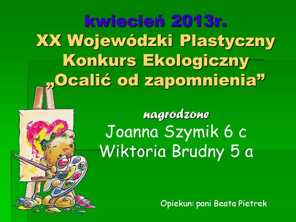 """kwiecień 2013r. XX Wojewódzki Plastyczny Konkurs Ekologiczny """"Ocalić od zapomnienia"""