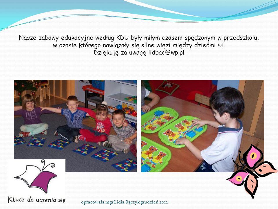 Nasze zabawy edukacyjne według KDU były miłym czasem spędzonym w przedszkolu, w czasie którego nawiązały się silne więzi między dziećmi . Dziękuję za uwagę lidbac@wp.pl