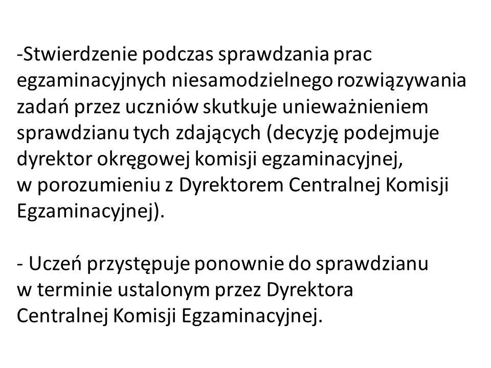 Stwierdzenie podczas sprawdzania prac egzaminacyjnych niesamodzielnego rozwiązywania zadań przez uczniów skutkuje unieważnieniem sprawdzianu tych zdających (decyzję podejmuje dyrektor okręgowej komisji egzaminacyjnej, w porozumieniu z Dyrektorem Centralnej Komisji Egzaminacyjnej).