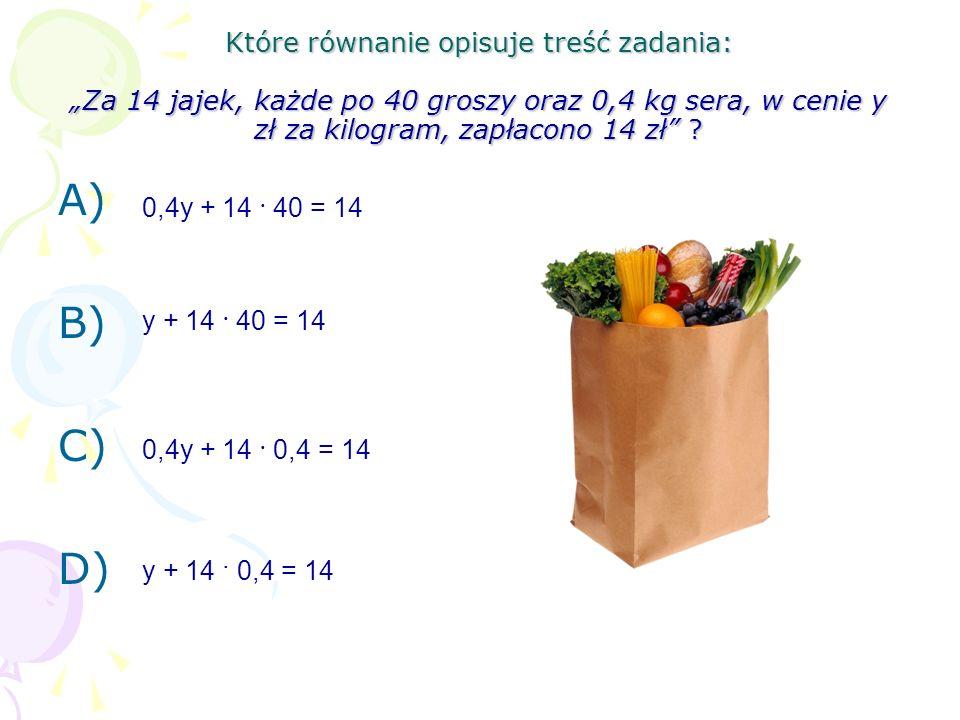 """Które równanie opisuje treść zadania: """"Za 14 jajek, każde po 40 groszy oraz 0,4 kg sera, w cenie y zł za kilogram, zapłacono 14 zł"""