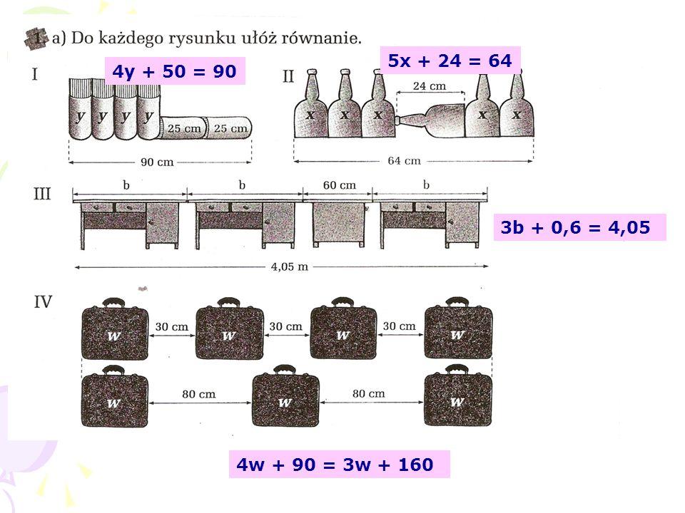 5x + 24 = 64 4y + 50 = 90 3b + 0,6 = 4,05 4w + 90 = 3w + 160