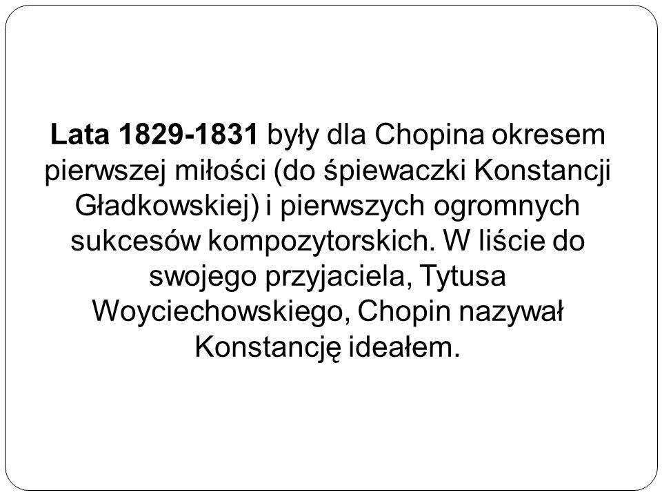 Lata 1829-1831 były dla Chopina okresem pierwszej miłości (do śpiewaczki Konstancji Gładkowskiej) i pierwszych ogromnych sukcesów kompozytorskich.