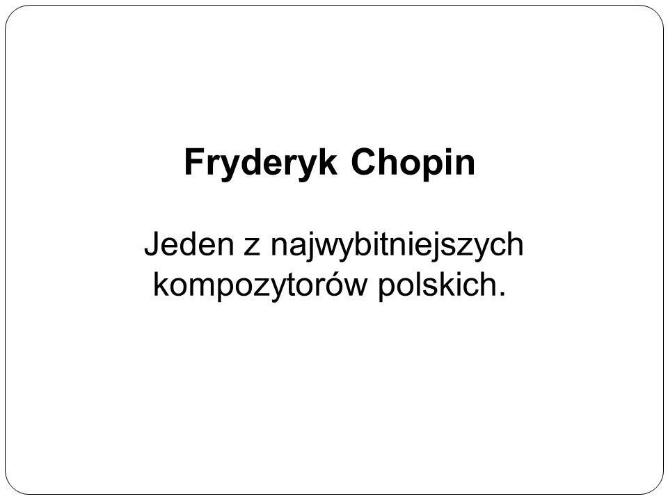 Fryderyk Chopin Jeden z najwybitniejszych kompozytorów polskich.