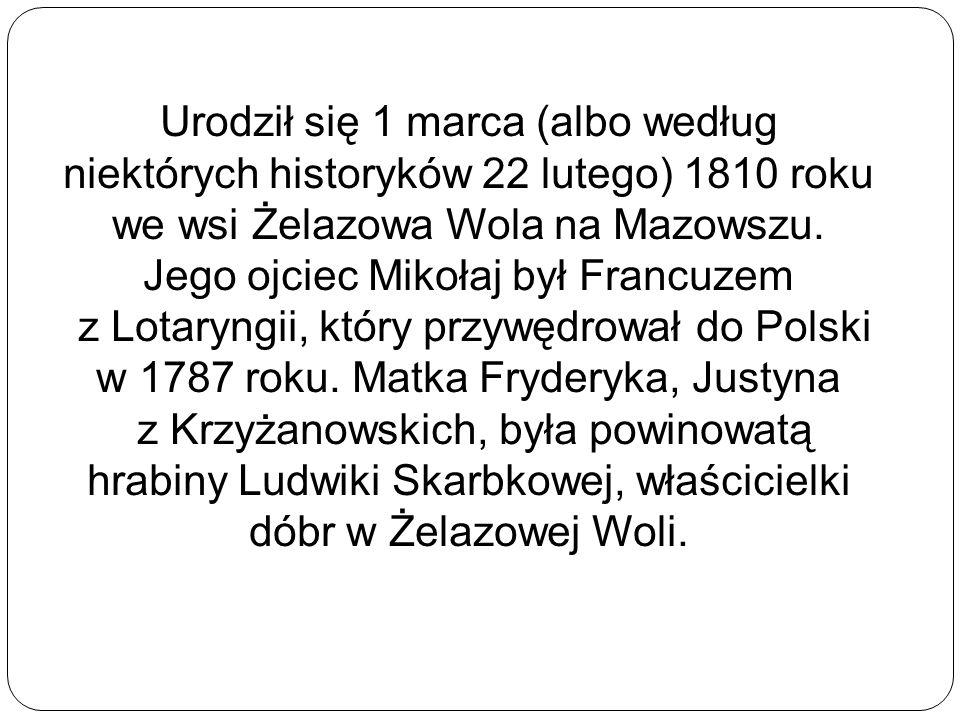 Urodził się 1 marca (albo według niektórych historyków 22 lutego) 1810 roku we wsi Żelazowa Wola na Mazowszu.