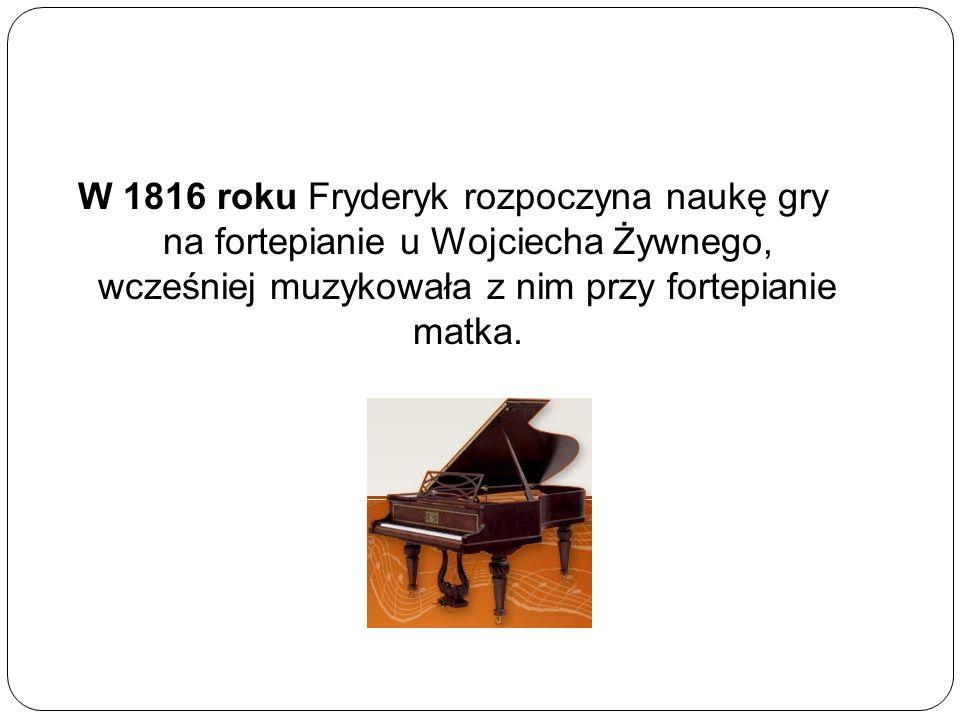 W 1816 roku Fryderyk rozpoczyna naukę gry na fortepianie u Wojciecha Żywnego, wcześniej muzykowała z nim przy fortepianie matka.