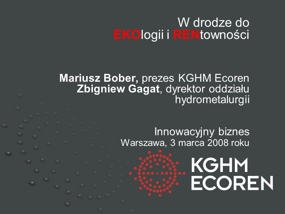 W drodze do EKOlogii i RENtowności Mariusz Bober, prezes KGHM Ecoren Zbigniew Gagat, dyrektor oddziału hydrometalurgii Innowacyjny biznes Warszawa, 3 marca 2008 roku