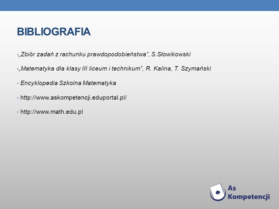 """Bibliografia """"Zbiór zadań z rachunku prawdopodobieństwa , S.Słowikowski. """"Matematyka dla klasy III liceum i technikum , R. Kalina, T. Szymański."""