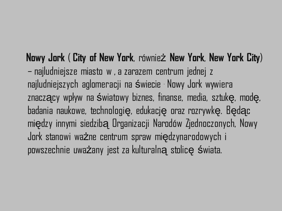 Nowy Jork ( City of New York, również New York, New York City) – najludniejsze miasto w , a zarazem centrum jednej z najludniejszych aglomeracji na świecie .