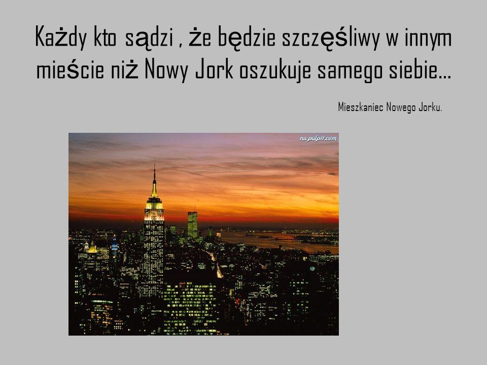 Każdy kto sądzi , że będzie szczęśliwy w innym mieście niż Nowy Jork oszukuje samego siebie… Mieszkaniec Nowego Jorku.
