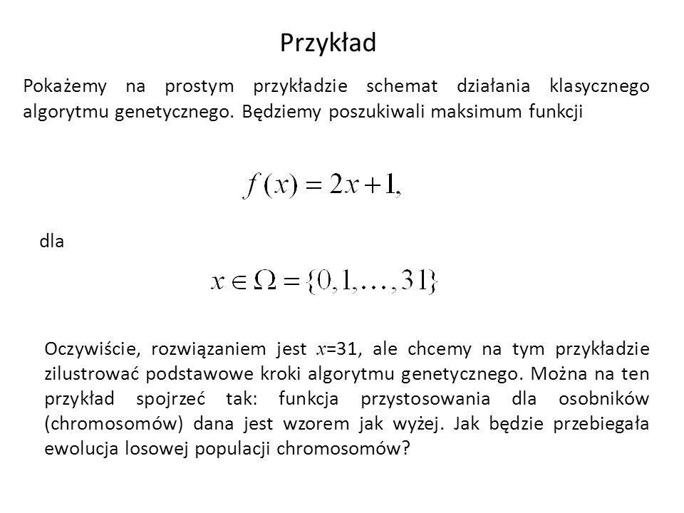 Przykład Pokażemy na prostym przykładzie schemat działania klasycznego algorytmu genetycznego. Będziemy poszukiwali maksimum funkcji.