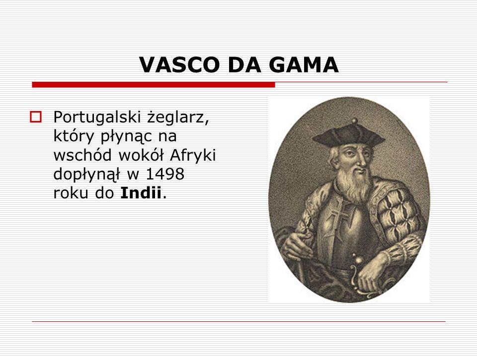 VASCO DA GAMA Portugalski żeglarz, który płynąc na wschód wokół Afryki dopłynął w 1498 roku do Indii.