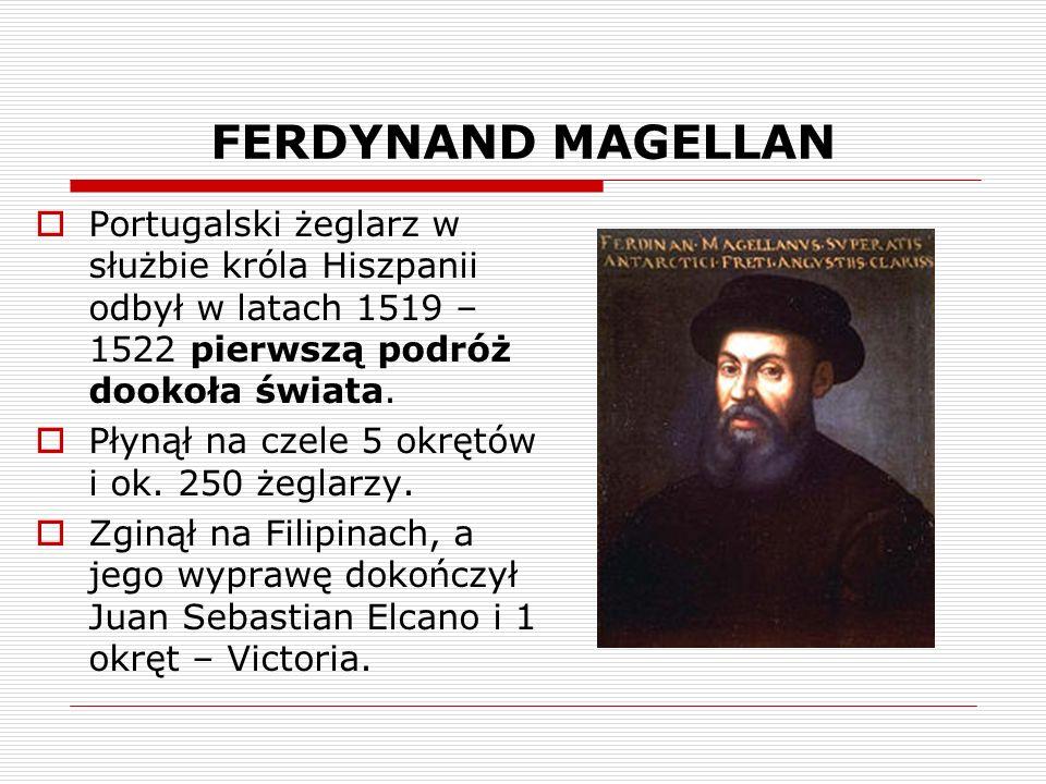 FERDYNAND MAGELLAN Portugalski żeglarz w służbie króla Hiszpanii odbył w latach 1519 – 1522 pierwszą podróż dookoła świata.