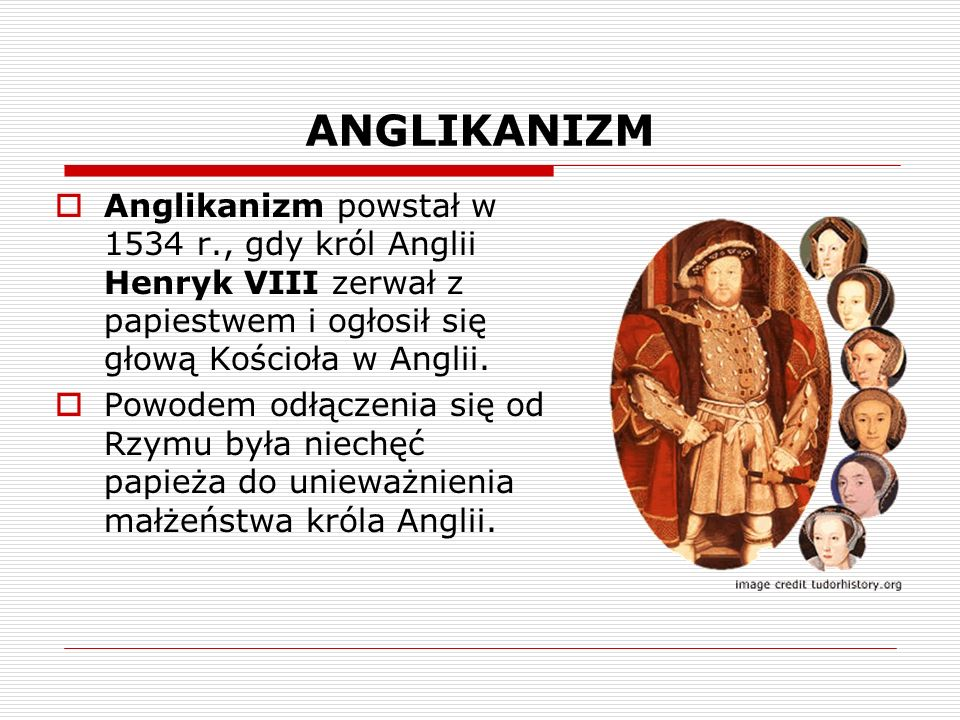 ANGLIKANIZM Anglikanizm powstał w 1534 r., gdy król Anglii Henryk VIII zerwał z papiestwem i ogłosił się głową Kościoła w Anglii.