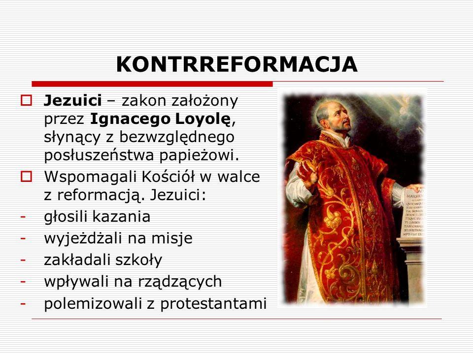 KONTRREFORMACJA Jezuici – zakon założony przez Ignacego Loyolę, słynący z bezwzględnego posłuszeństwa papieżowi.