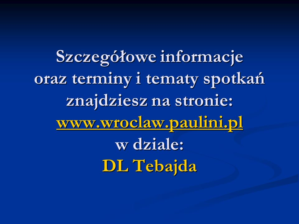 Szczegółowe informacje oraz terminy i tematy spotkań znajdziesz na stronie: www.wroclaw.paulini.pl w dziale: DL Tebajda
