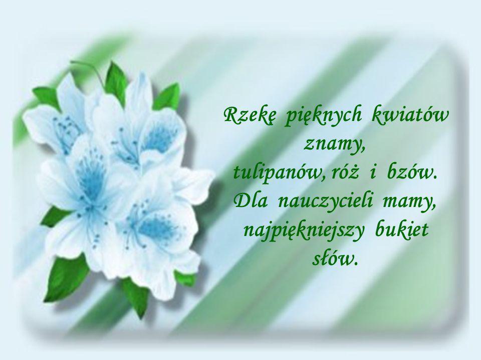 Rzekę pięknych kwiatów znamy, najpiękniejszy bukiet słów.