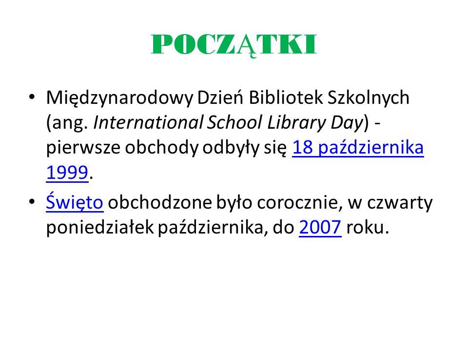 POCZĄTKI Międzynarodowy Dzień Bibliotek Szkolnych (ang. International School Library Day) - pierwsze obchody odbyły się 18 października 1999.