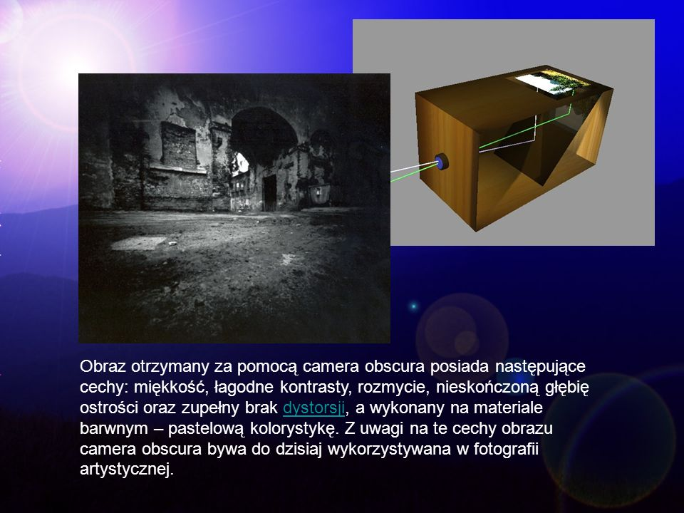 Obraz otrzymany za pomocą camera obscura posiada następujące cechy: miękkość, łagodne kontrasty, rozmycie, nieskończoną głębię ostrości oraz zupełny brak dystorsji, a wykonany na materiale barwnym – pastelową kolorystykę.