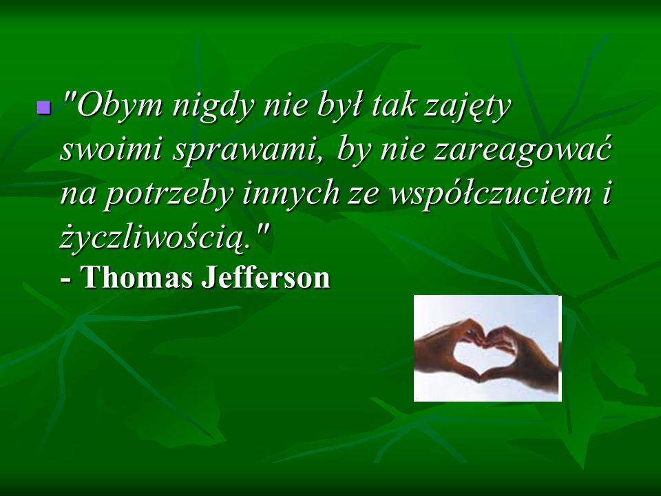 Obym nigdy nie był tak zajęty swoimi sprawami, by nie zareagować na potrzeby innych ze współczuciem i życzliwością. - Thomas Jefferson