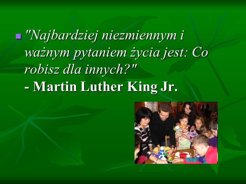 Najbardziej niezmiennym i ważnym pytaniem życia jest: Co robisz dla innych - Martin Luther King Jr.