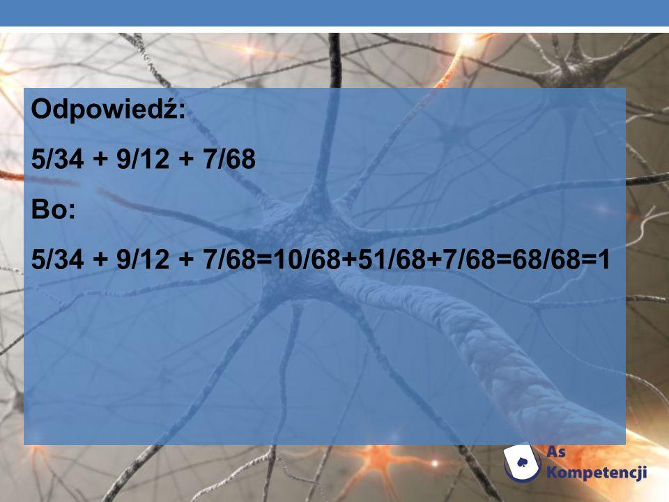 Odpowiedź: 5/34 + 9/12 + 7/68 Bo: 5/34 + 9/12 + 7/68=10/68+51/68+7/68=68/68=1