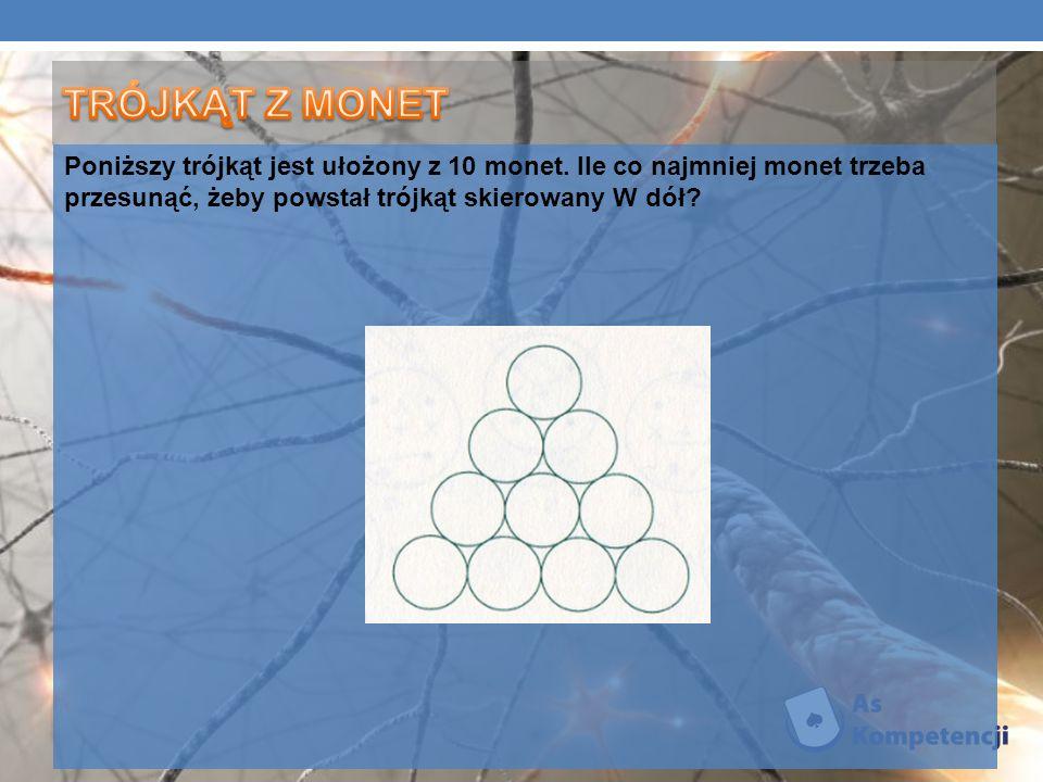 TRÓJKĄT Z MONET Poniższy trójkąt jest ułożony z 10 monet.
