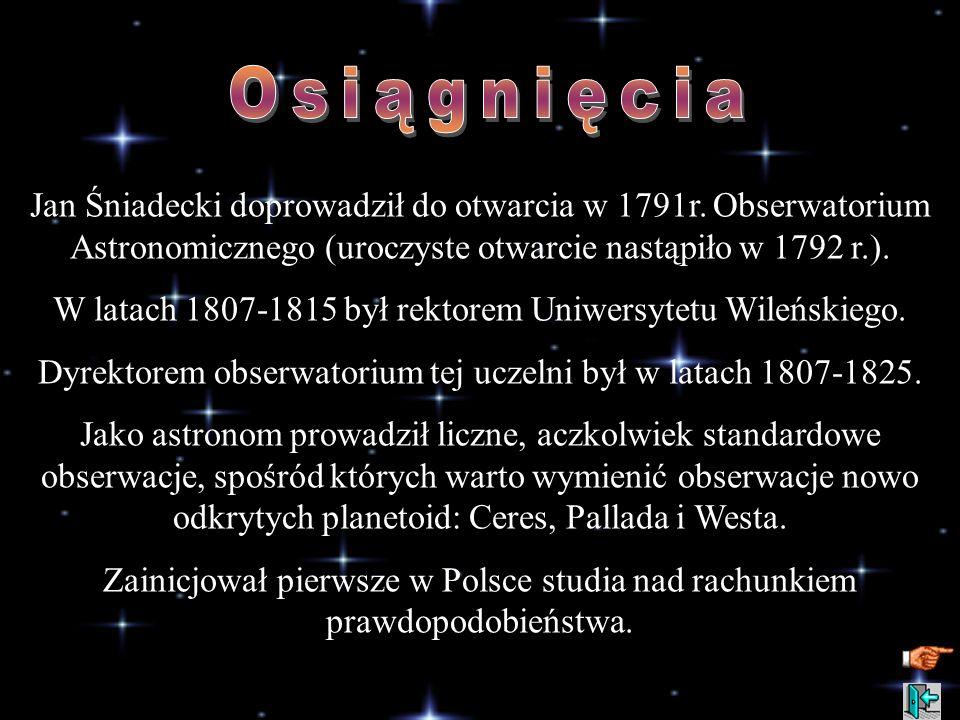 Osiągnięcia Jan Śniadecki doprowadził do otwarcia w 1791r. Obserwatorium Astronomicznego (uroczyste otwarcie nastąpiło w 1792 r.).