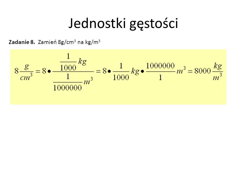 Jednostki gęstości Zadanie 8. Zamień 8g/cm3 na kg/m3