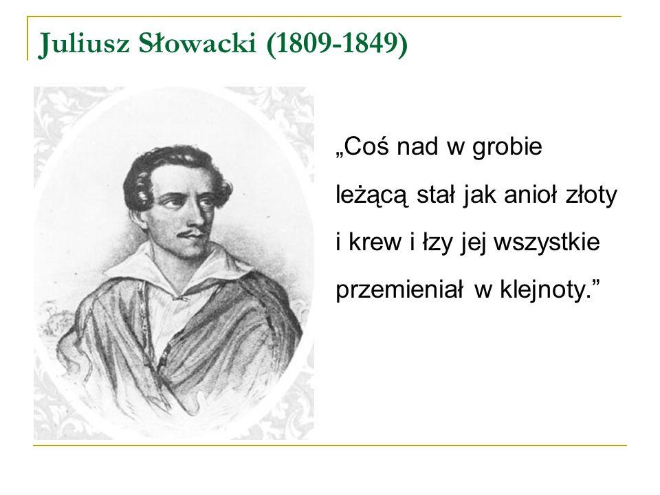 """Juliusz Słowacki (1809-1849) """"Coś nad w grobie leżącą stał jak anioł złoty i krew i łzy jej wszystkie przemieniał w klejnoty."""