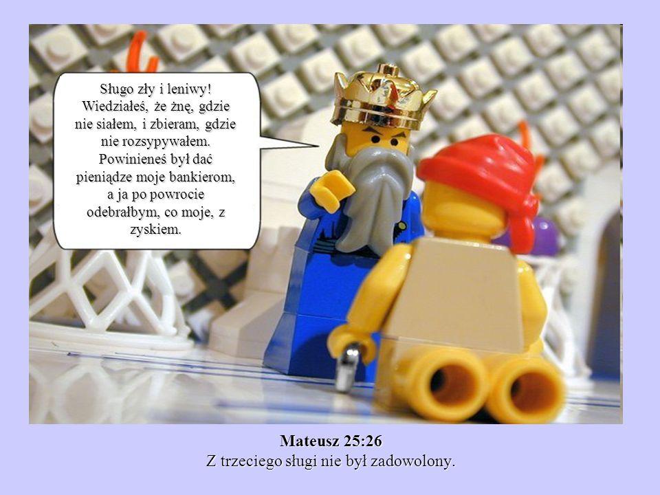 Mateusz 25:26 Z trzeciego sługi nie był zadowolony.