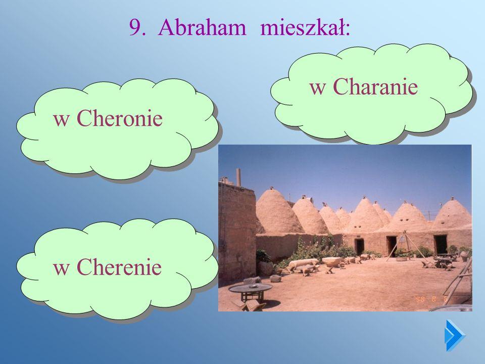 9. Abraham mieszkał: w Charanie w Cheronie w Cherenie
