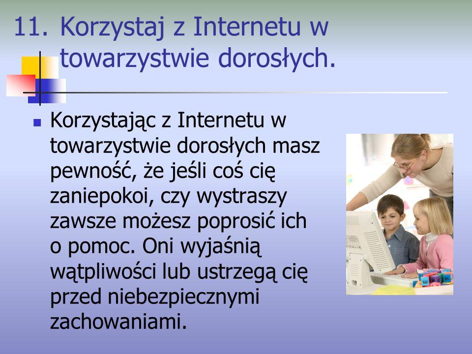 11. Korzystaj z Internetu w towarzystwie dorosłych.