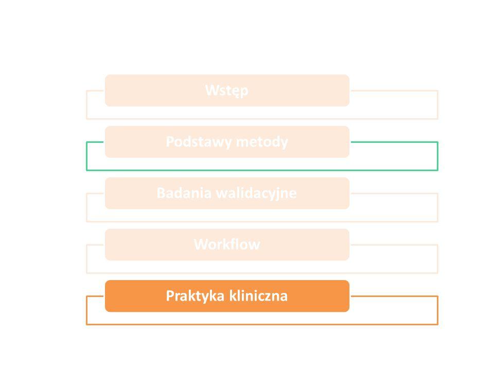 Wstęp Podstawy metody Badania walidacyjne Workflow Praktyka kliniczna