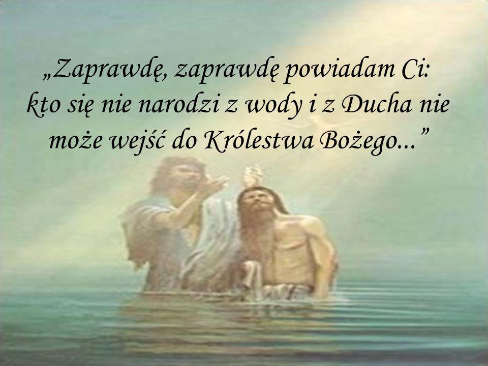 """""""Zaprawdę, zaprawdę powiadam Ci: kto się nie narodzi z wody i z Ducha nie może wejść do Królestwa Bożego..."""