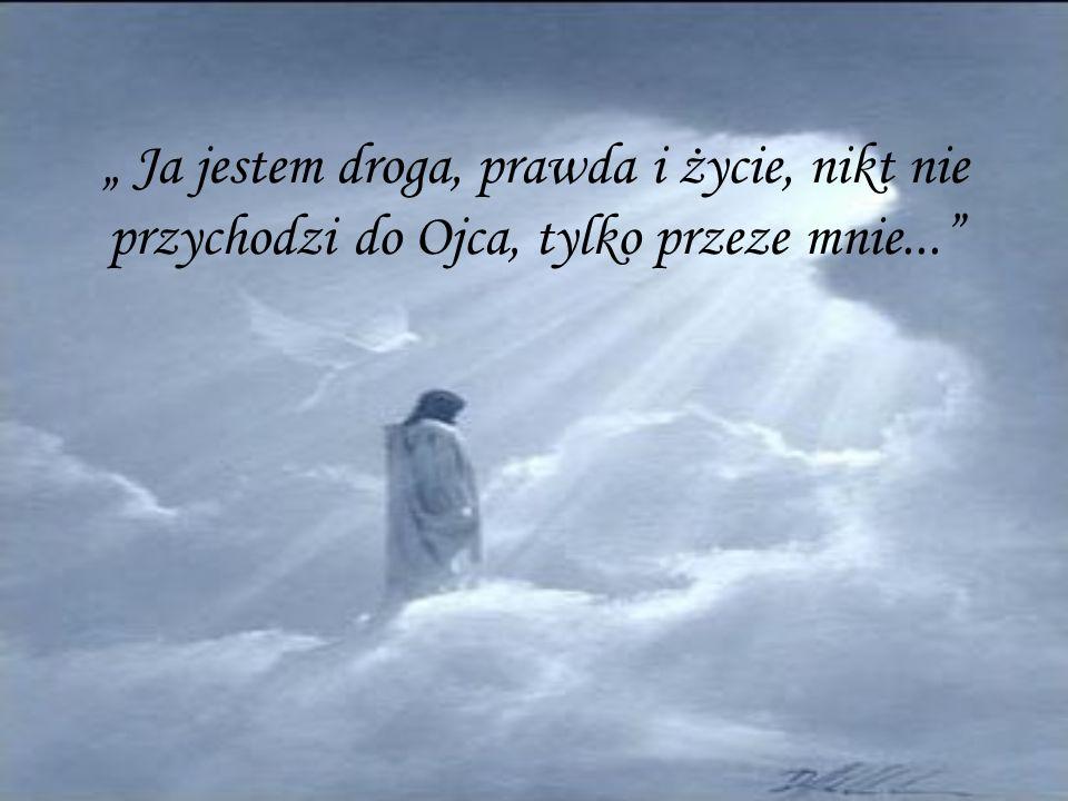 """"""" Ja jestem droga, prawda i życie, nikt nie przychodzi do Ojca, tylko przeze mnie..."""