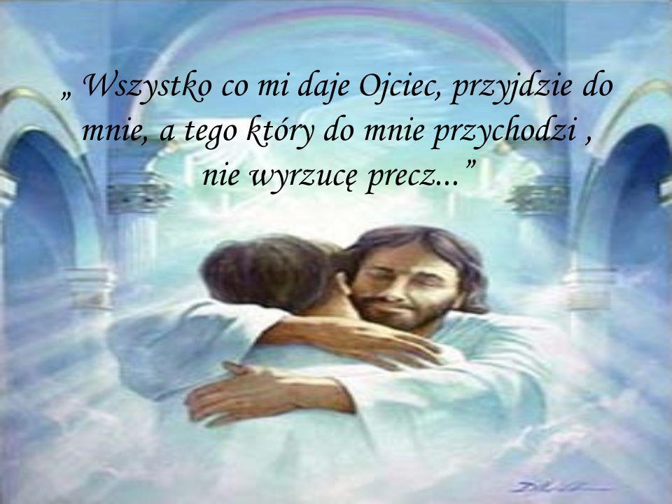 """"""" Wszystko co mi daje Ojciec, przyjdzie do mnie, a tego który do mnie przychodzi , nie wyrzucę precz..."""