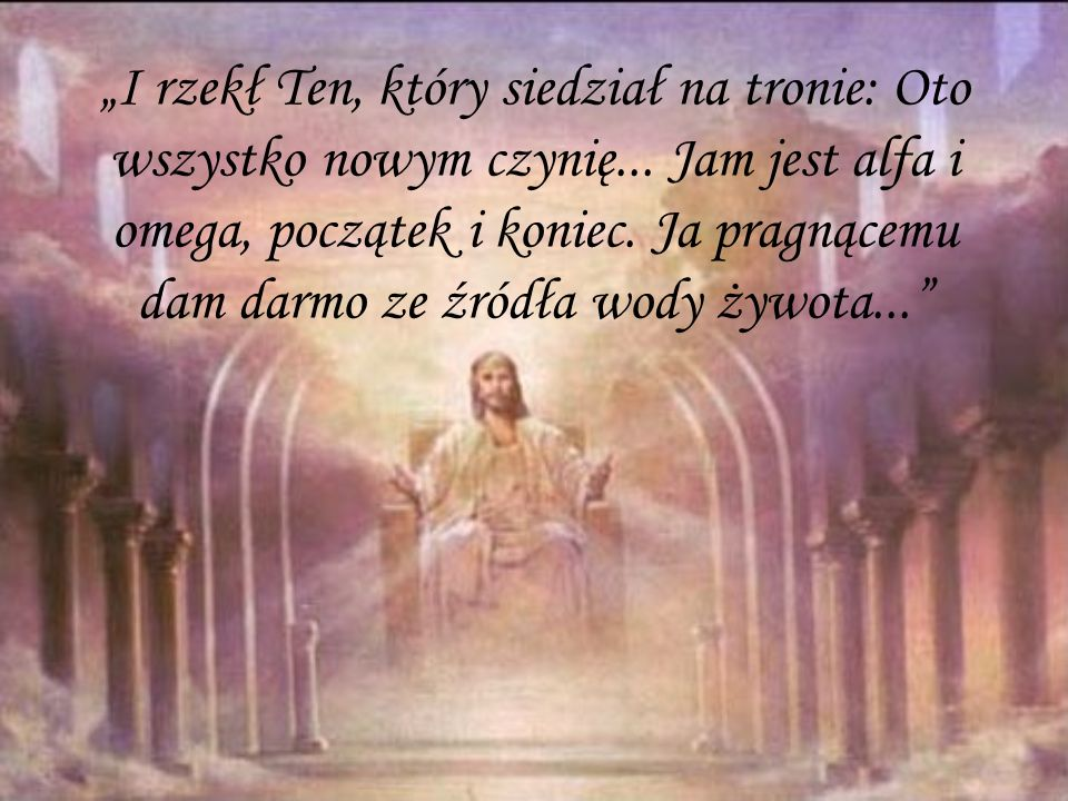 """""""I rzekł Ten, który siedział na tronie: Oto wszystko nowym czynię"""