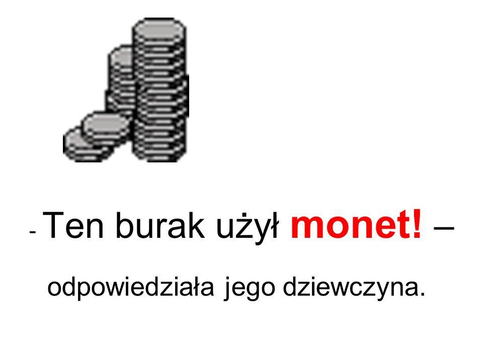 - Ten burak użył monet! – odpowiedziała jego dziewczyna.